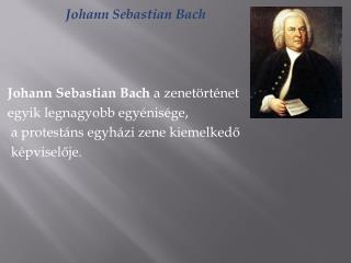 Johann Sebastian Bach Johann Sebastian Bach a  zenetörténet  egyik  legnagyobb egyénisége ,