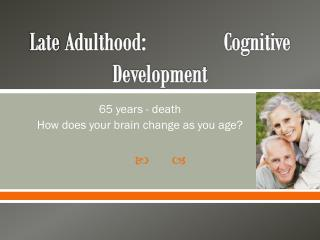 Late  Adulthood:               Cognitive Development