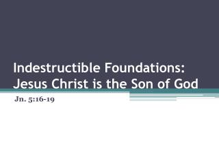 Indestructible Foundations:  Jesus Christ is the Son of God