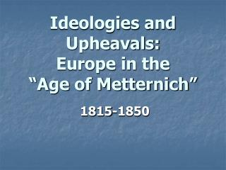 "Ideologies and Upheavals:  Europe in the  ""Age of Metternich"""