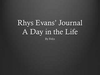 Rhys Evans' Journal A Day in the Life