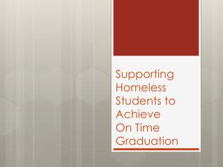 Supporting Homeless Students to Achieve  On Time Graduation