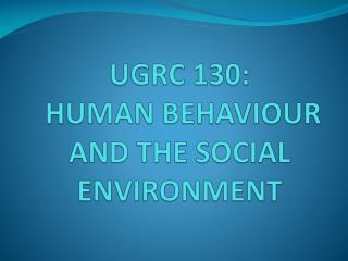 UGRC 130:  HUMAN BEHAVIOUR AND THE SOCIAL ENVIRONMENT