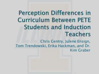 Perception Differences in  Curriculum  B etween  PETE Students and  Induction  Teachers