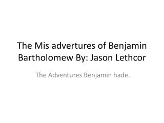 The  Mis advertures  of Benjamin Bartholomew By: Jason  Lethcor