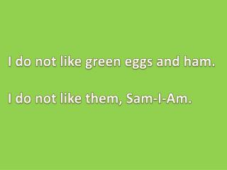 I do not like green eggs and ham. I do not like them, Sam-I-Am.