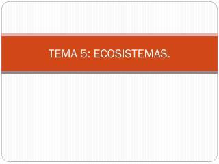 TEMA 5: ECOSISTEMAS.