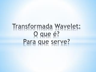 Transformada  Wavelet : O que é? Para que serve?