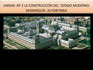 UNIDAD  :Nº 2 LA CONSTRUCCIÓN DEL  ESTADO MODERNO: MONARQUÍA  AUTORITARIA