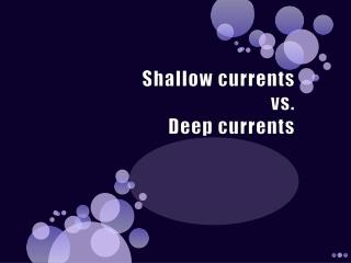 Shallow currents  vs.  Deep currents
