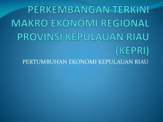 PERKEMBANGAN TERKINI MAKRO EKONOMI REGIONAL PROVINSI KEPULAUAN RIAU (KEPRI)