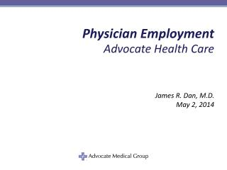 Physician Employment Advocate Health Care James R. Dan, M.D. May 2, 2014