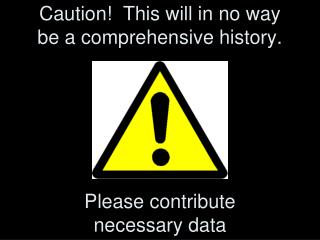 Caution!  This will in no way be a comprehensive history.   Please contribute  necessary data