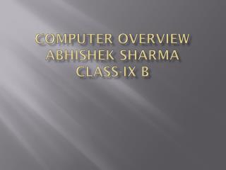 Computer overview A bhishek Sharma     Class-IX B