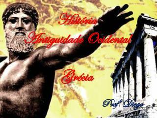 História Antiguidade Ocidental Grécia Profº  Diego