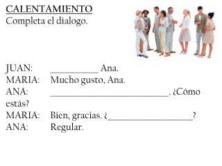 CALENTAMIENTO Completa el dialogo. JUAN:_____________ Ana. MARIA:Mucho gusto, Ana.
