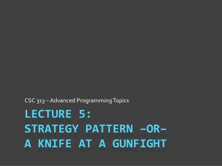 Lecture 5: Strategy Pattern –or– a  Knife At a  Gunfight