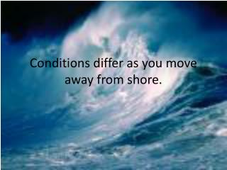 Conditions differ as you move away from shore.