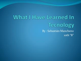 What I Have Learned In Tecnology