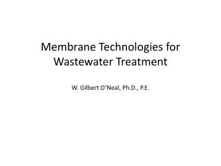 Membrane Technologies for Wastewater Treatment W. Gilbert O'Neal, Ph.D., P.E.