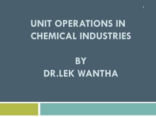 Unit Operations in Chemical  Industries BY Dr.LEK WANTHA