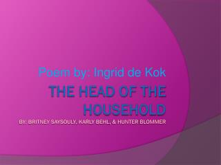 The Head of the  Household By: Britney  saysouly ,  karly behl , & Hunter  blommer