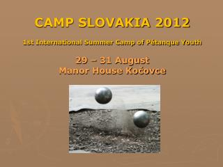 CAMP SLOVAKIA 2012 1st International Summer Camp of Pétanque Youth 29 – 31 August