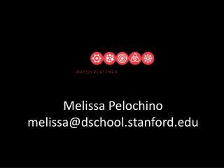 Melissa Pelochino melissa@dschool.stanford.edu