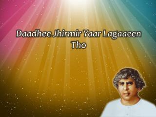 Daadhee Jhirmir Yaar Lagaaeen Tho