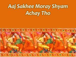 Aaj Sakhee  Moray  Shyam Achay Tho