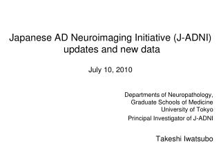 Japanese AD  Neuroimaging  Initiative (J-ADNI)  updates and new data July 10, 2010
