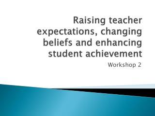 Raising teacher expectations, changing beliefs and enhancing student achievement