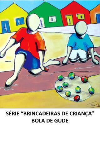 """SÉRIE """"BRINCADEIRAS DE CRIANÇA"""" BOLA DE GUDE"""