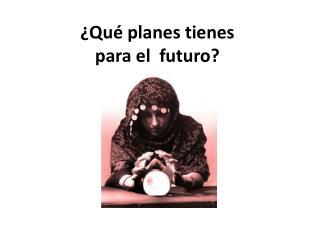 ¿Qué planes tienes  para e l  futuro?