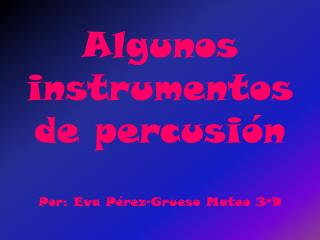 Algunos instrumentos de percusión Por: Eva Pérez-Grueso Mateo 3ºD