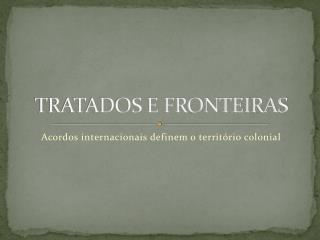 TRATADOS E FRONTEIRAS