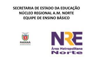 SECRETARIA DE ESTADO DA EDUCAÇÃO NÚCLEO REGIONAL A.M. NORTE EQUIPE DE ENSINO BÁSICO