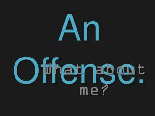 An Offense.