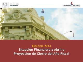 Ejercicio 2014 Situación Financiera a Abril y Proyección de Cierre del Año Fiscal