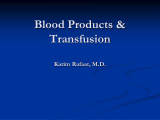 Blood Products & Transfusion Karim Rafaat, M.D.