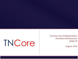 Common Core Implementation Overview and Resources GEAR UP August, 2013
