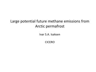 Large  potential future methane emissions  from Arctic permafrost Ivar S.A. Isaksen CICERO