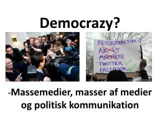 Democrazy ? - Massemedier, masser af medier  og politisk kommunikation