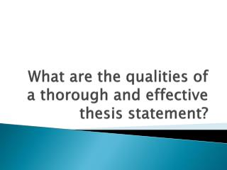 What are the qualities of a thorough and effective thesis statement?