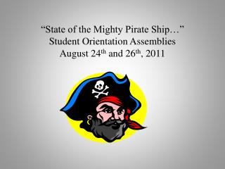 """State of the Mighty Pirate Ship…"" Student Orientation Assemblies August 24 th  and 26 th , 2011"