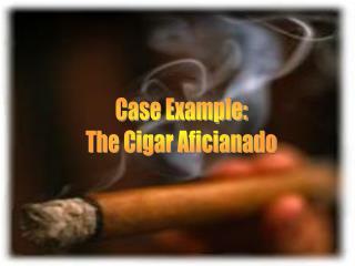 Case Example: The Cigar Aficianado