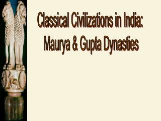 Classical Civilizations in India:  Maurya & Gupta Dynasties