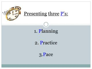 Presenting three P 's: 1.  P lanning 2.  P ractice 3. P ace