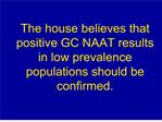 The house believes that positive GC NAAT results in low ...