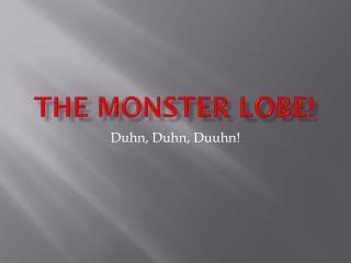 The Monster Lobe!